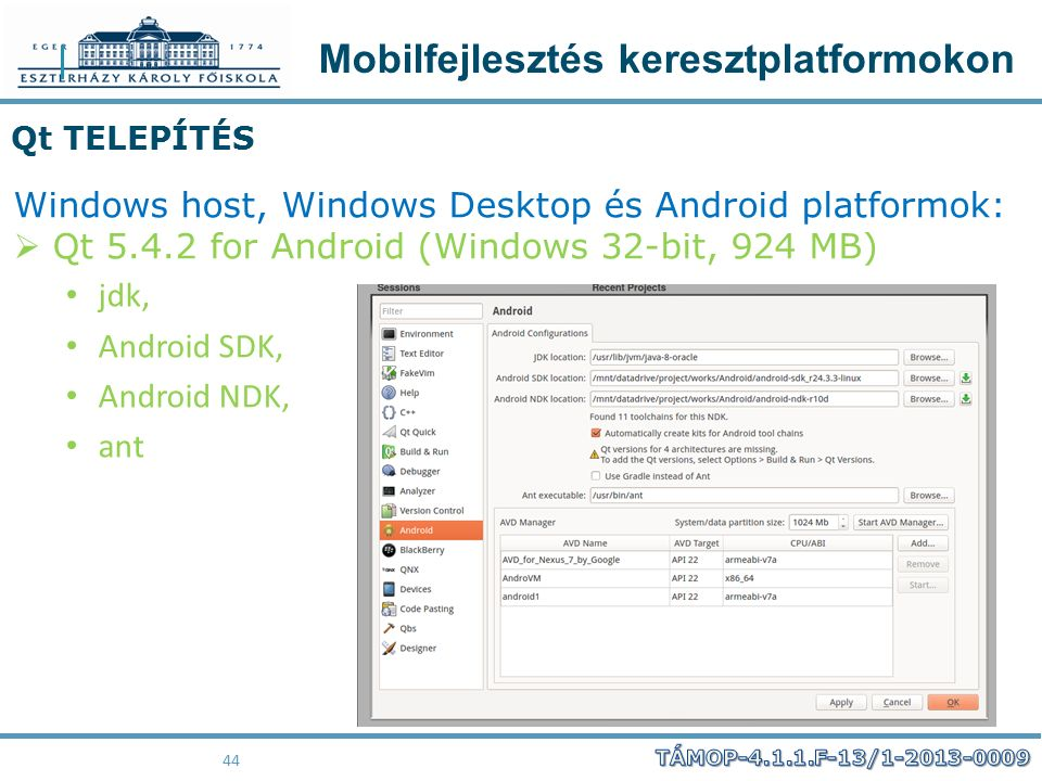 Mobilfejlesztés keresztplatformokon 44 Qt TELEPÍTÉS Windows host, Windows Desktop és Android platformok:  Qt 5.4.2 for Android (Windows 32-bit, 924 MB) jdk, Android SDK, Android NDK, ant