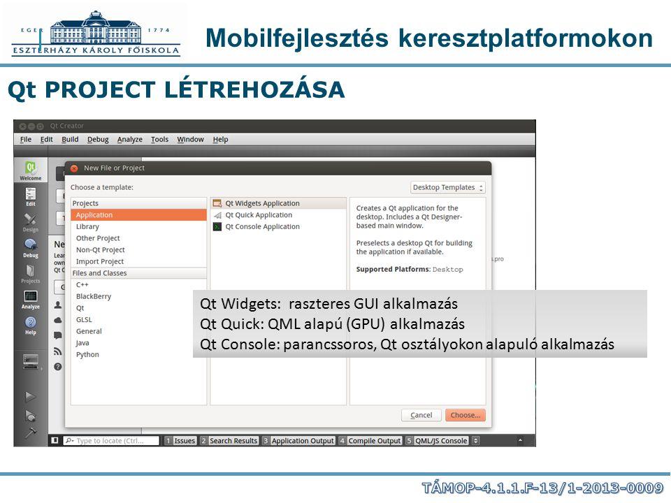 Mobilfejlesztés keresztplatformokon Qt PROJECT LÉTREHOZÁSA Qt Widgets: raszteres GUI alkalmazás Qt Quick: QML alapú (GPU) alkalmazás Qt Console: paran