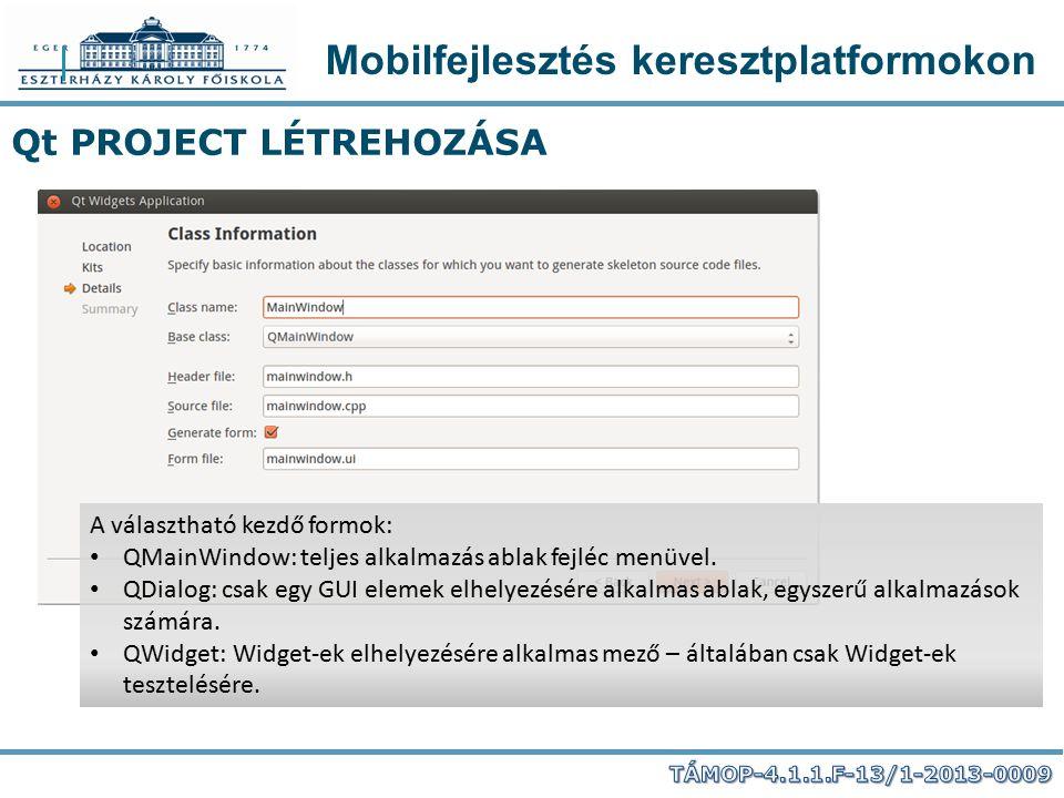 Mobilfejlesztés keresztplatformokon Qt PROJECT LÉTREHOZÁSA A választható kezdő formok: QMainWindow: teljes alkalmazás ablak fejléc menüvel. QDialog: c