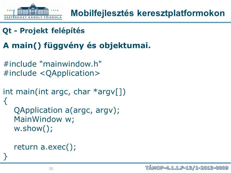 Mobilfejlesztés keresztplatformokon 52 Qt - Projekt felépítés A main() függvény és objektumai. #include