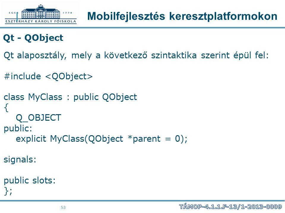 Mobilfejlesztés keresztplatformokon 53 Qt - QObject Qt alaposztály, mely a következő szintaktika szerint épül fel: #include class MyClass : public QOb
