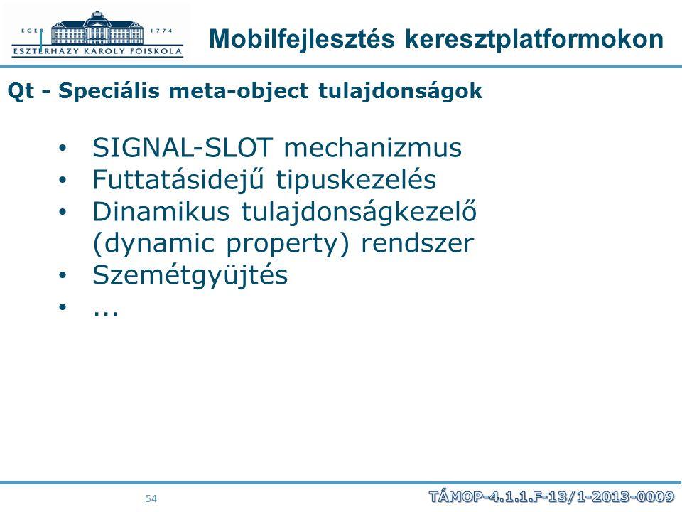 Mobilfejlesztés keresztplatformokon 54 Qt - Speciális meta-object tulajdonságok SIGNAL-SLOT mechanizmus Futtatásidejű tipuskezelés Dinamikus tulajdons