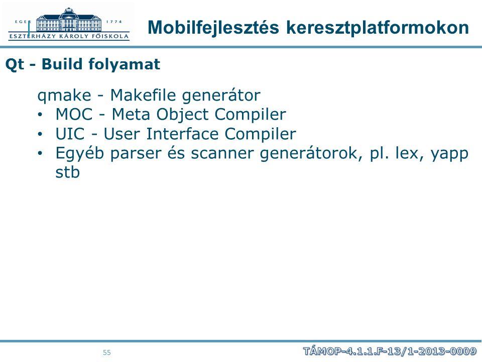 Mobilfejlesztés keresztplatformokon 55 Qt - Build folyamat qmake - Makefile generátor MOC - Meta Object Compiler UIC - User Interface Compiler Egyéb p