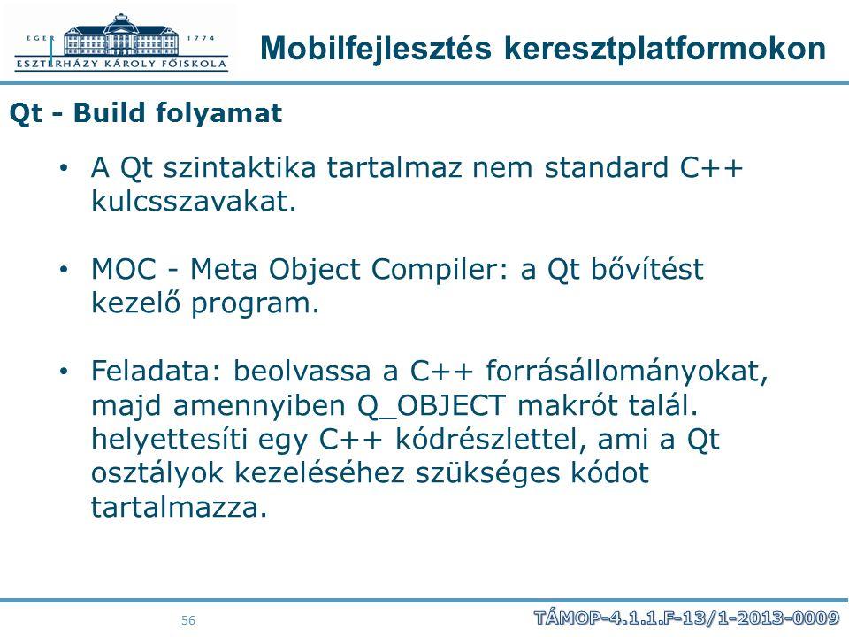 Mobilfejlesztés keresztplatformokon 56 A Qt szintaktika tartalmaz nem standard C++ kulcsszavakat. MOC - Meta Object Compiler: a Qt bővítést kezelő pro