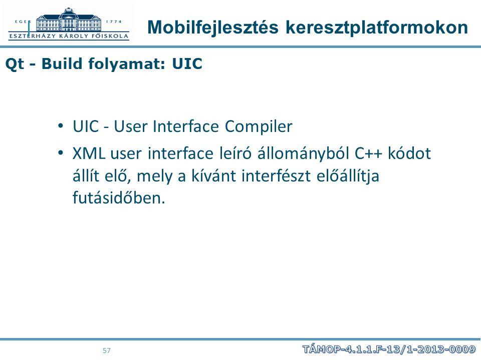 Mobilfejlesztés keresztplatformokon 57 Qt - Build folyamat: UIC UIC - User Interface Compiler XML user interface leíró állományból C++ kódot állít elő