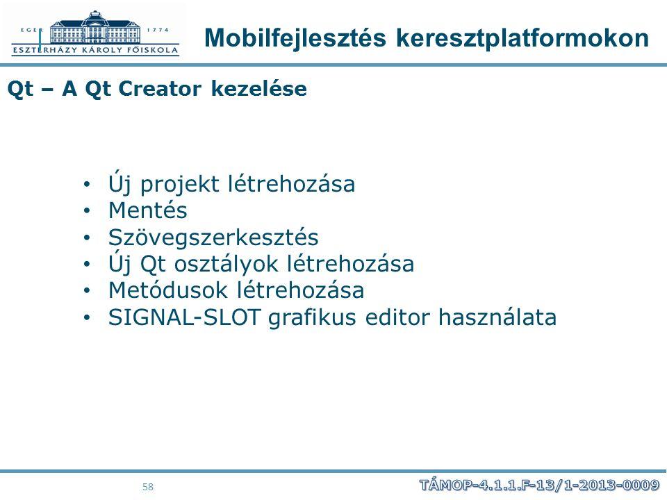 Mobilfejlesztés keresztplatformokon 58 Qt – A Qt Creator kezelése Új projekt létrehozása Mentés Szövegszerkesztés Új Qt osztályok létrehozása Metóduso