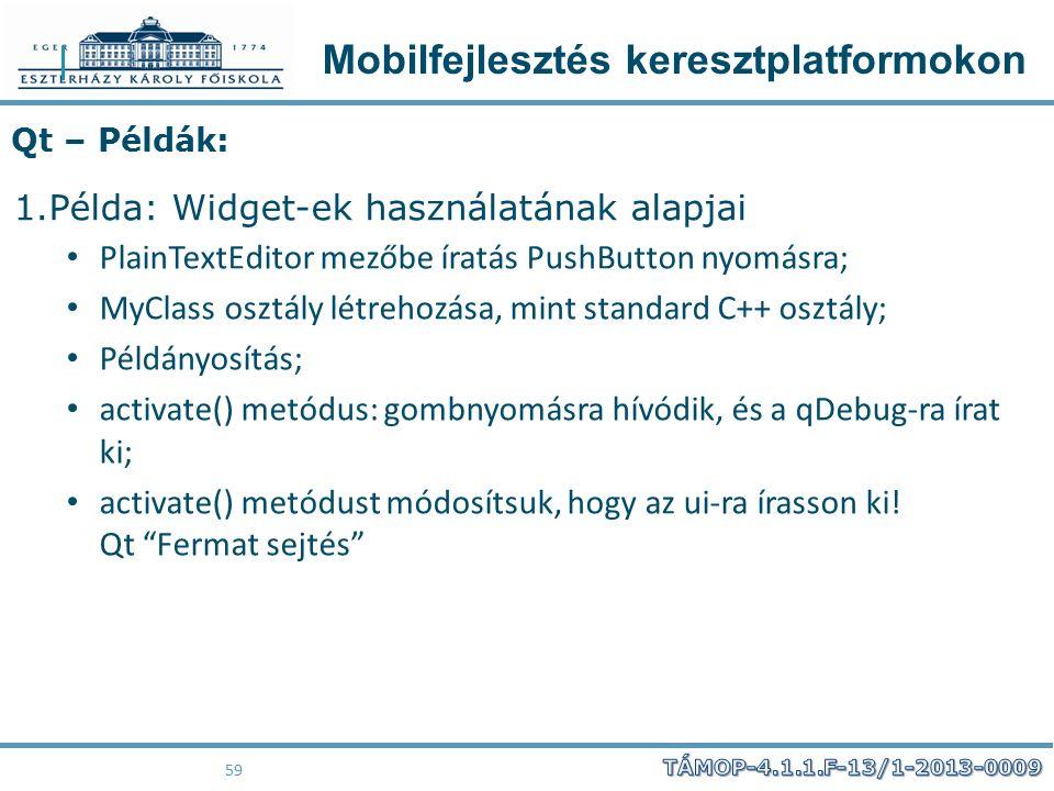 Mobilfejlesztés keresztplatformokon 59 Qt – Példák: 1.Példa: Widget-ek használatának alapjai PlainTextEditor mezőbe íratás PushButton nyomásra; MyClas