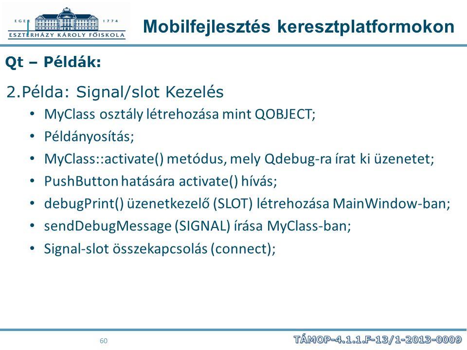 Mobilfejlesztés keresztplatformokon 60 Qt – Példák: 2.Példa: Signal/slot Kezelés MyClass osztály létrehozása mint QOBJECT; Példányosítás; MyClass::act