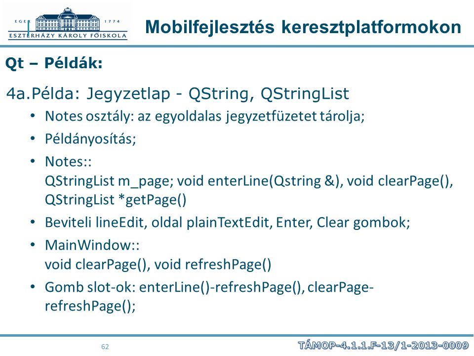 Mobilfejlesztés keresztplatformokon 62 Qt – Példák: 4a.Példa: Jegyzetlap - QString, QStringList Notes osztály: az egyoldalas jegyzetfüzetet tárolja; Példányosítás; Notes:: QStringList m_page; void enterLine(Qstring &), void clearPage(), QStringList *getPage() Beviteli lineEdit, oldal plainTextEdit, Enter, Clear gombok; MainWindow:: void clearPage(), void refreshPage() Gomb slot-ok: enterLine()-refreshPage(), clearPage- refreshPage();