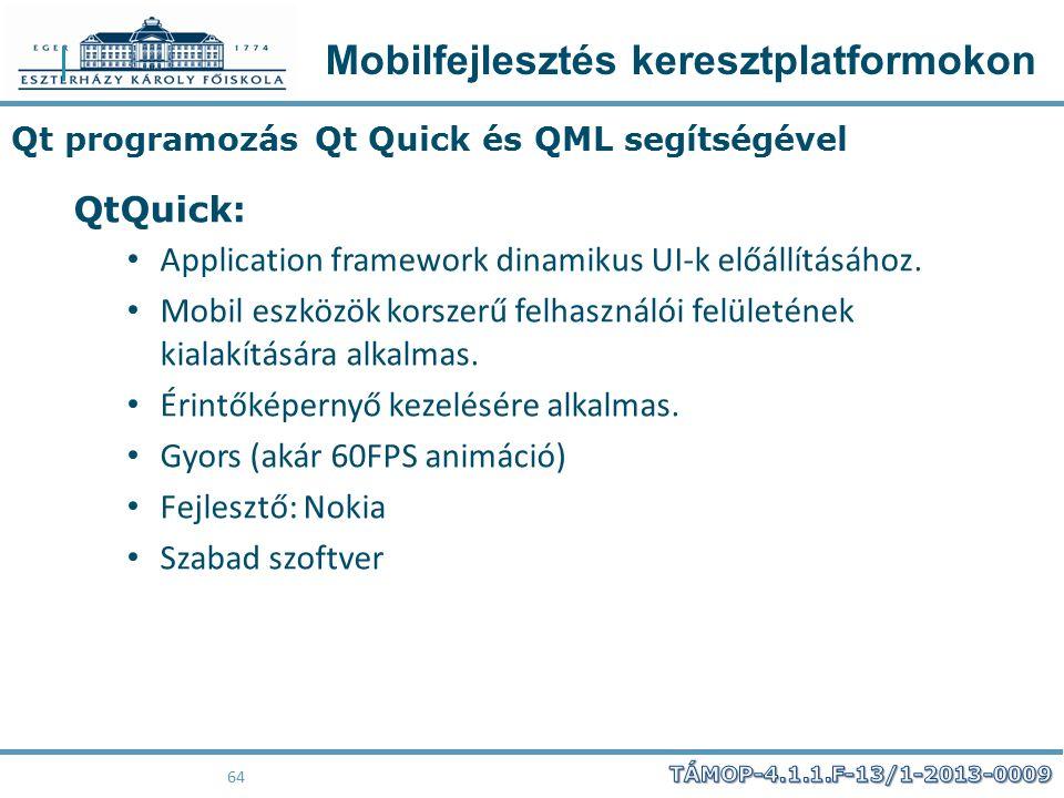 Mobilfejlesztés keresztplatformokon 64 Qt programozás Qt Quick és QML segítségével QtQuick: Application framework dinamikus UI-k előállításához. Mobil