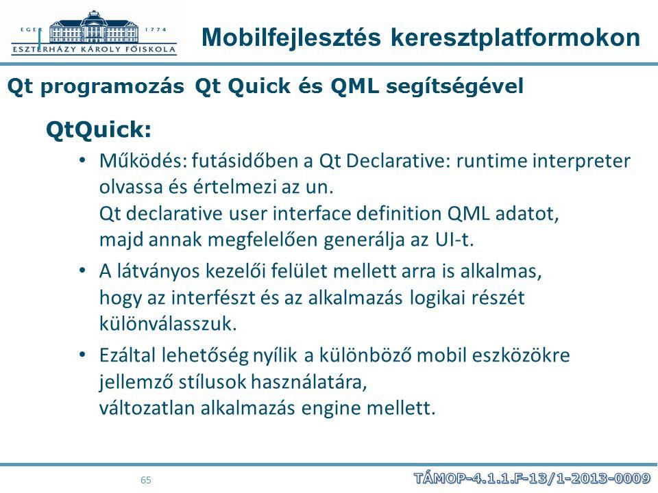 Mobilfejlesztés keresztplatformokon 65 Qt programozás Qt Quick és QML segítségével QtQuick: Működés: futásidőben a Qt Declarative: runtime interpreter