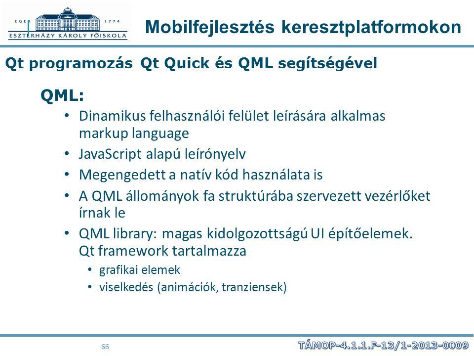 Mobilfejlesztés keresztplatformokon 66 Qt programozás Qt Quick és QML segítségével QML: Dinamikus felhasználói felület leírására alkalmas markup langu