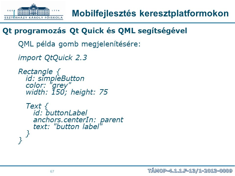 Mobilfejlesztés keresztplatformokon 67 Qt programozás Qt Quick és QML segítségével QML példa gomb megjelenítésére: import QtQuick 2.3 Rectangle { id: simpleButton color: grey width: 150; height: 75 Text { id: buttonLabel anchors.centerIn: parent text: button label } }