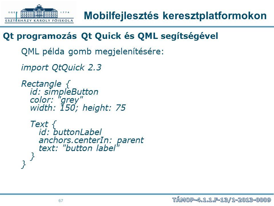 Mobilfejlesztés keresztplatformokon 67 Qt programozás Qt Quick és QML segítségével QML példa gomb megjelenítésére: import QtQuick 2.3 Rectangle { id: