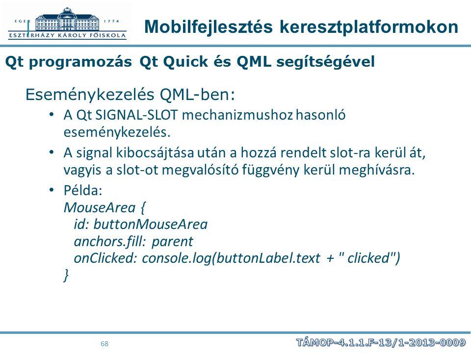Mobilfejlesztés keresztplatformokon 68 Qt programozás Qt Quick és QML segítségével Eseménykezelés QML-ben: A Qt SIGNAL-SLOT mechanizmushoz hasonló ese