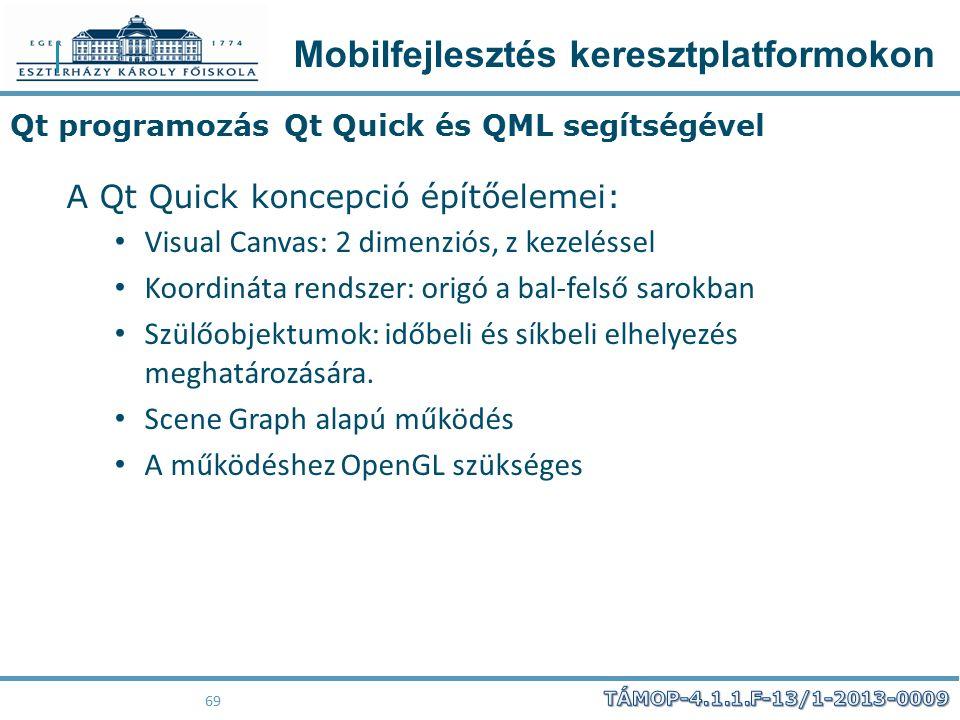 Mobilfejlesztés keresztplatformokon 69 Qt programozás Qt Quick és QML segítségével A Qt Quick koncepció építőelemei: Visual Canvas: 2 dimenziós, z kez