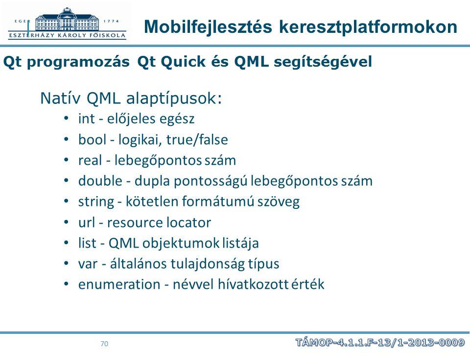 Mobilfejlesztés keresztplatformokon 70 Qt programozás Qt Quick és QML segítségével Natív QML alaptípusok: int - előjeles egész bool - logikai, true/fa