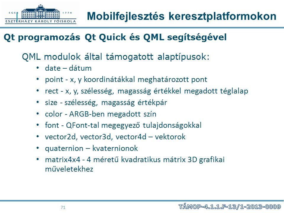 Mobilfejlesztés keresztplatformokon 71 Qt programozás Qt Quick és QML segítségével QML modulok által támogatott alaptípusok: date – dátum point - x, y