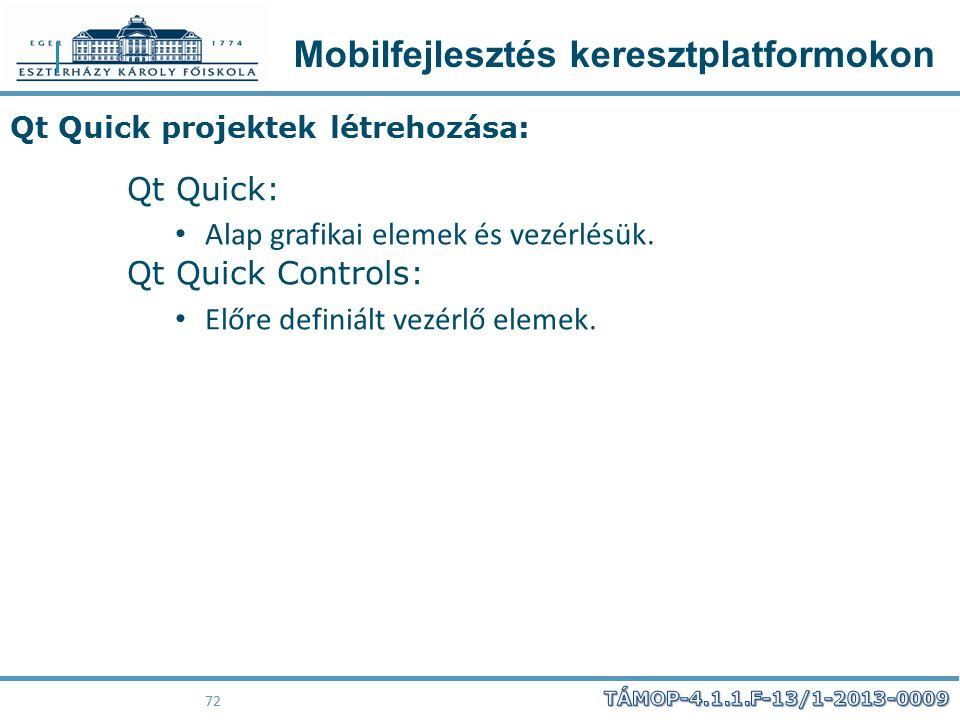 Mobilfejlesztés keresztplatformokon 72 Qt Quick projektek létrehozása: Qt Quick: Alap grafikai elemek és vezérlésük. Qt Quick Controls: Előre definiál