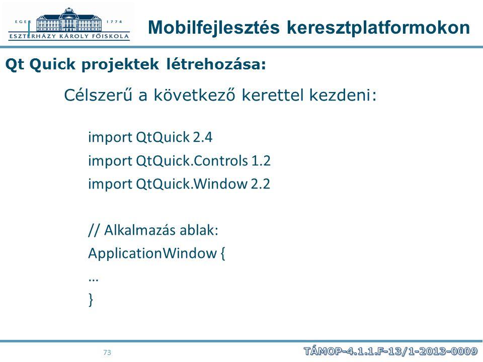 Mobilfejlesztés keresztplatformokon 73 Qt Quick projektek létrehozása: Célszerű a következő kerettel kezdeni: import QtQuick 2.4 import QtQuick.Contro