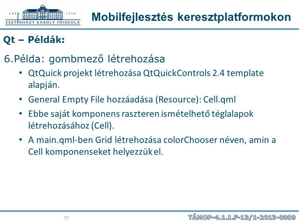 Mobilfejlesztés keresztplatformokon 77 Qt – Példák: 6.Példa: gombmező létrehozása QtQuick projekt létrehozása QtQuickControls 2.4 template alapján. Ge