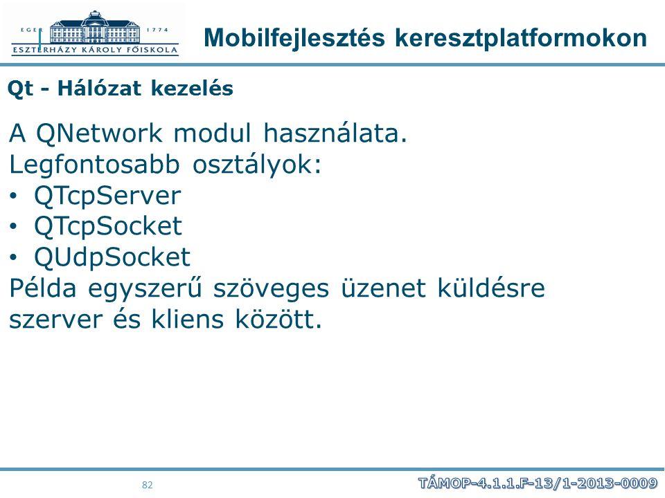 Mobilfejlesztés keresztplatformokon 82 Qt - Hálózat kezelés A QNetwork modul használata. Legfontosabb osztályok: QTcpServer QTcpSocket QUdpSocket Péld