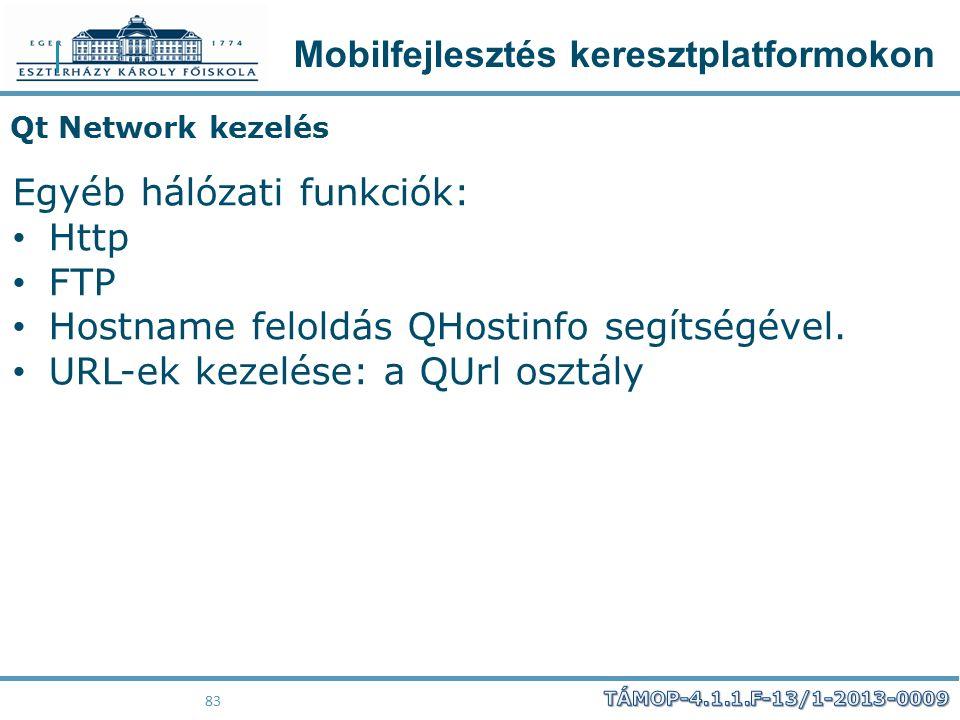 Mobilfejlesztés keresztplatformokon 83 Qt Network kezelés Egyéb hálózati funkciók: Http FTP Hostname feloldás QHostinfo segítségével. URL-ek kezelése: