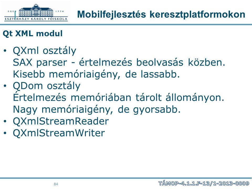 Mobilfejlesztés keresztplatformokon 84 Qt XML modul QXml osztály SAX parser - értelmezés beolvasás közben. Kisebb memóriaigény, de lassabb. QDom osztá