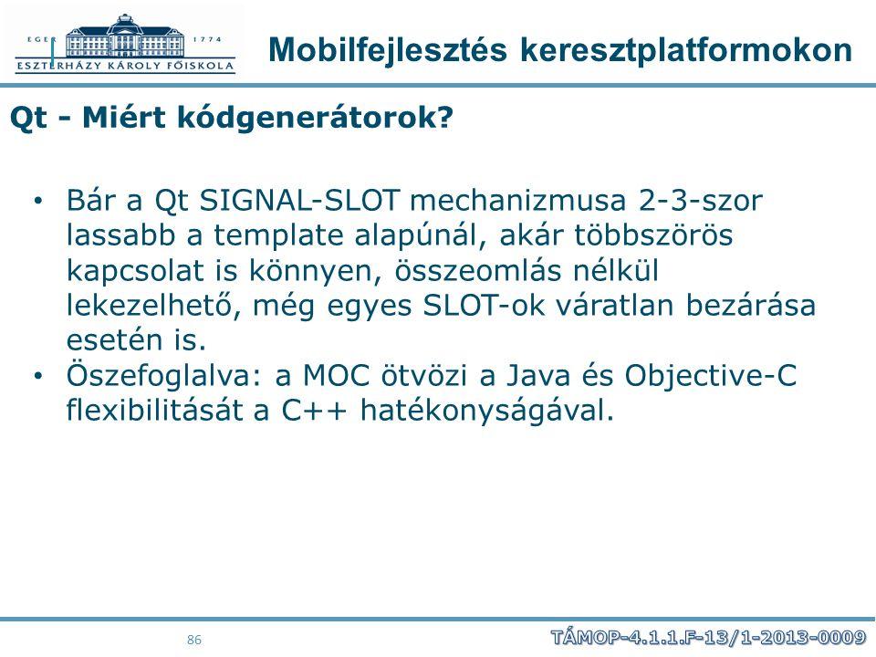 Mobilfejlesztés keresztplatformokon 86 Qt - Miért kódgenerátorok? Bár a Qt SIGNAL-SLOT mechanizmusa 2-3-szor lassabb a template alapúnál, akár többszö