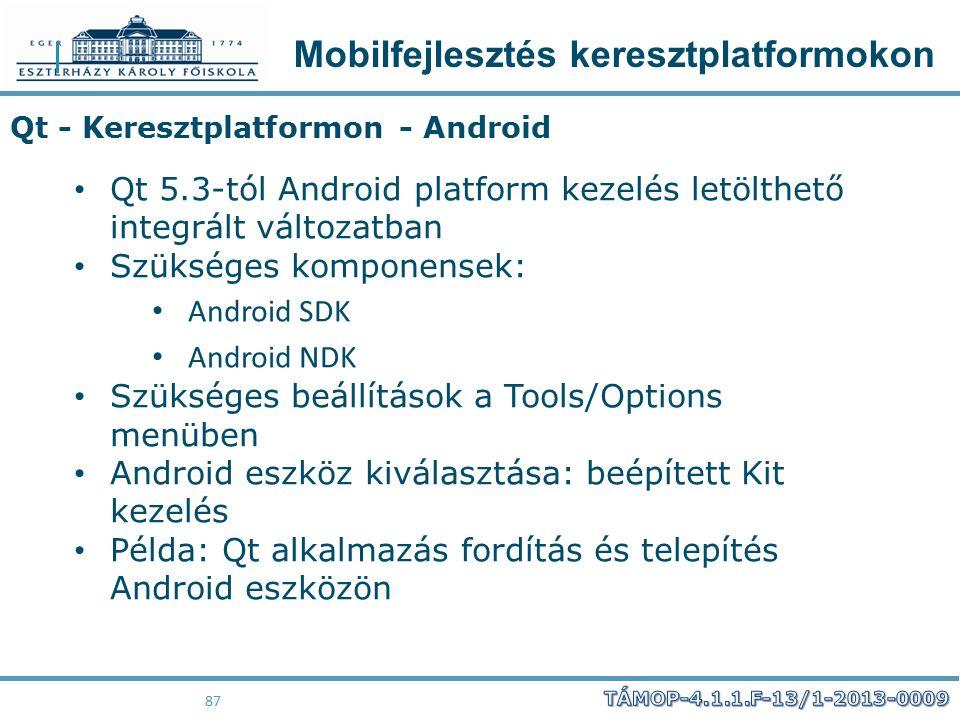Mobilfejlesztés keresztplatformokon 87 Qt - Keresztplatformon - Android Qt 5.3-tól Android platform kezelés letölthető integrált változatban Szükséges