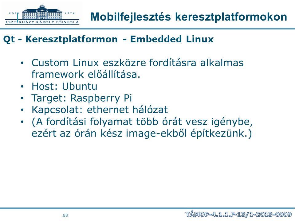 Mobilfejlesztés keresztplatformokon 88 Qt - Keresztplatformon - Embedded Linux Custom Linux eszközre fordításra alkalmas framework előállítása. Host: