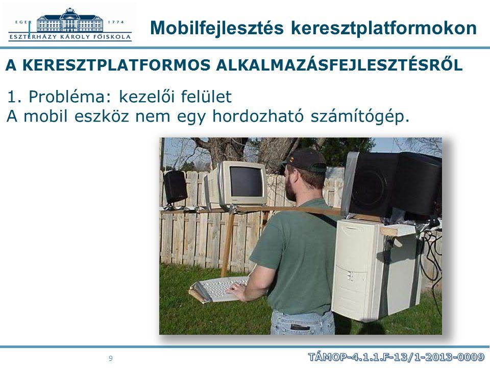 Mobilfejlesztés keresztplatformokon 9 A KERESZTPLATFORMOS ALKALMAZÁSFEJLESZTÉSRŐL 1. Probléma: kezelői felület A mobil eszköz nem egy hordozható számí