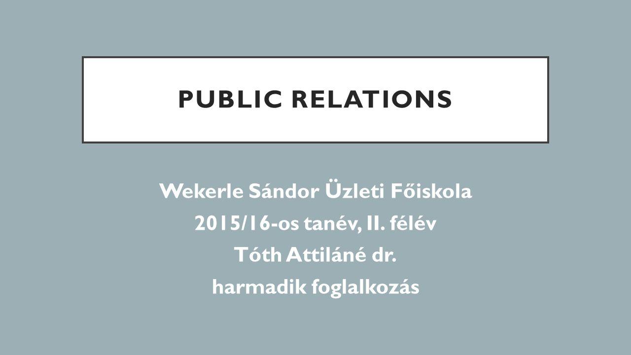 PUBLIC RELATIONS Wekerle Sándor Üzleti Főiskola 2015/16-os tanév, II. félév Tóth Attiláné dr. harmadik foglalkozás