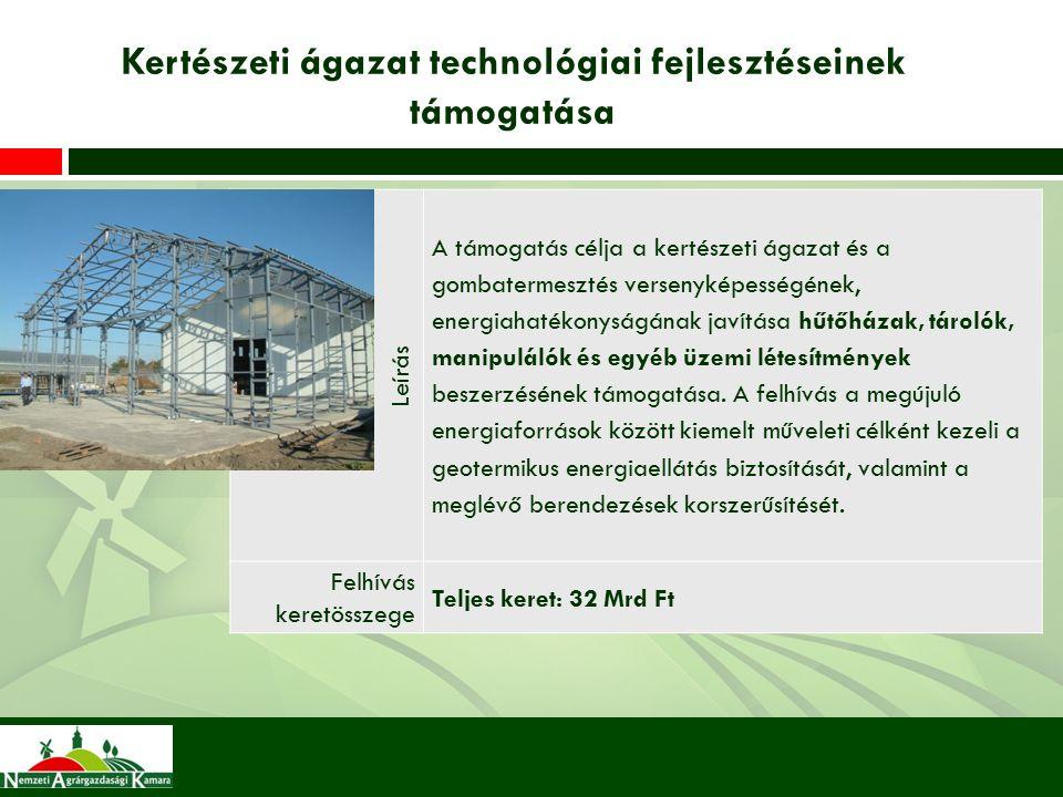 Kertészeti ágazat technológiai fejlesztéseinek támogatása Leírás A támogatás célja a kertészeti ágazat és a gombatermesztés versenyképességének, energiahatékonyságának javítása hűtőházak, tárolók, manipulálók és egyéb üzemi létesítmények beszerzésének támogatása.