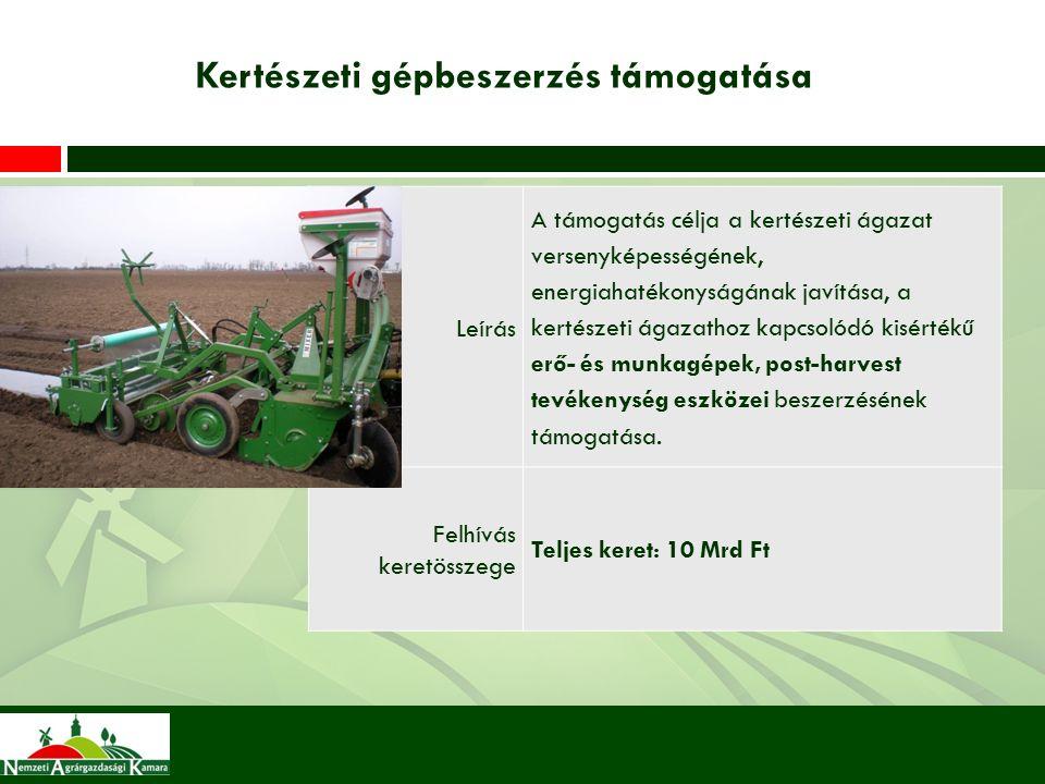 Kertészeti gépbeszerzés támogatása Leírás A támogatás célja a kertészeti ágazat versenyképességének, energiahatékonyságának javítása, a kertészeti ágazathoz kapcsolódó kisértékű erő- és munkagépek, post-harvest tevékenység eszközei beszerzésének támogatása.