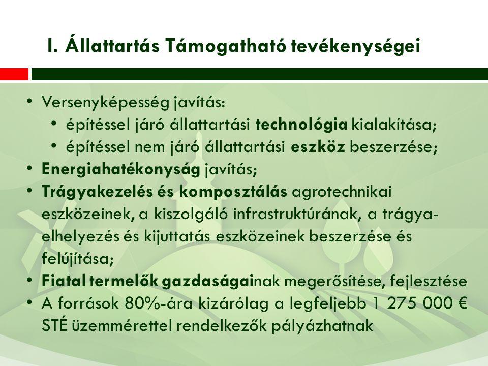 Versenyképesség javítás: építéssel járó állattartási technológia kialakítása; építéssel nem járó állattartási eszköz beszerzése; Energiahatékonyság javítás; Trágyakezelés és komposztálás agrotechnikai eszközeinek, a kiszolgáló infrastruktúrának, a trágya- elhelyezés és kijuttatás eszközeinek beszerzése és felújítása; Fiatal termelők gazdaságainak megerősítése, fejlesztése A források 80%-ára kizárólag a legfeljebb 1 275 000 € STÉ üzemmérettel rendelkezők pályázhatnak I.