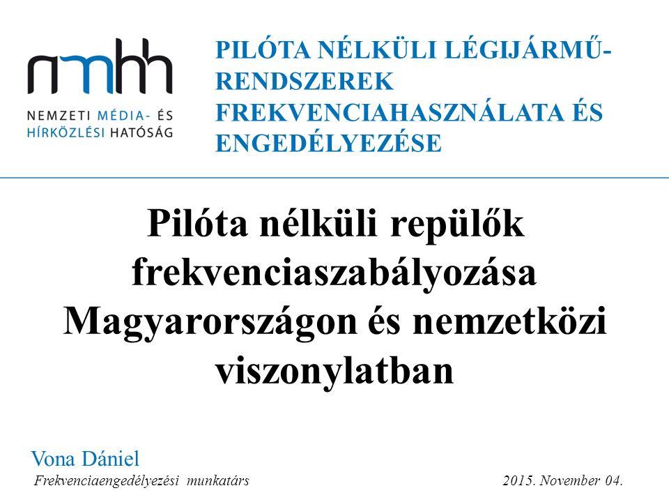 PILÓTA NÉLKÜLI LÉGIJÁRMŰ- RENDSZEREK FREKVENCIAHASZNÁLATA ÉS ENGEDÉLYEZÉSE Vona Dániel Frekvenciaengedélyezési munkatárs 2015.