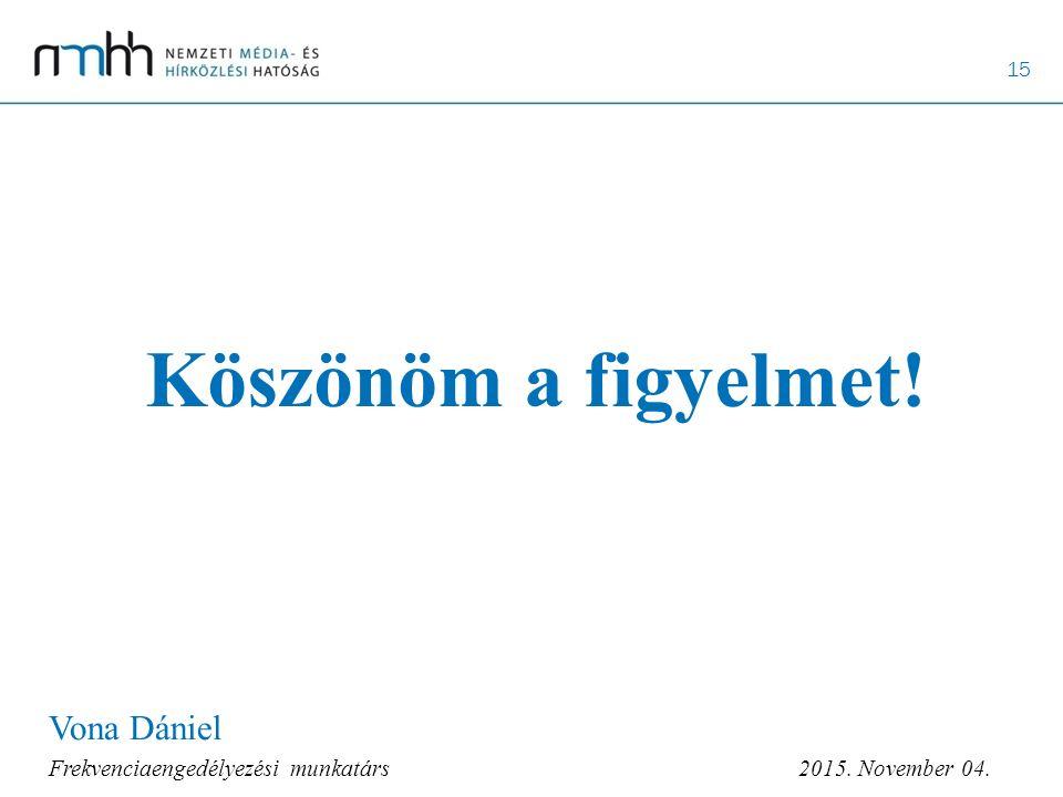 15 Köszönöm a figyelmet! Vona Dániel Frekvenciaengedélyezési munkatárs 2015. November 04.