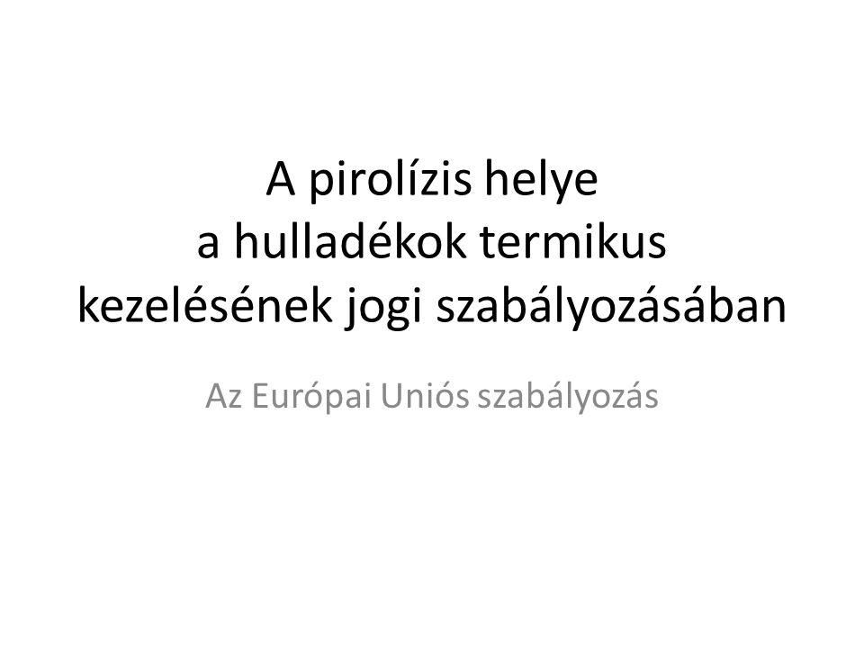 A pirolízis helye a hulladékok termikus kezelésének jogi szabályozásában Az Európai Uniós szabályozás
