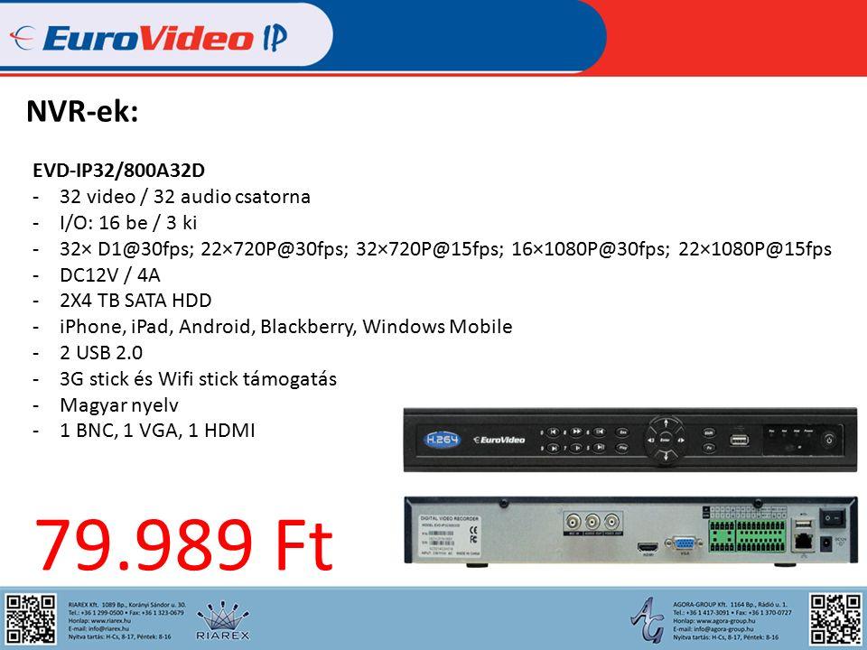NVR-ek: EVD-IP32/800A32D -32 video / 32 audio csatorna -I/O: 16 be / 3 ki -32× D1@30fps; 22×720P@30fps; 32×720P@15fps; 16×1080P@30fps; 22×1080P@15fps -DC12V / 4A -2X4 TB SATA HDD -iPhone, iPad, Android, Blackberry, Windows Mobile -2 USB 2.0 -3G stick és Wifi stick támogatás -Magyar nyelv -1 BNC, 1 VGA, 1 HDMI 79.989 Ft