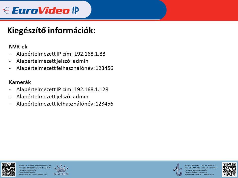 Kiegészítő információk: NVR-ek -Alapértelmezett IP cím: 192.168.1.88 -Alapértelmezett jelszó: admin -Alapértelmezett felhasználónév: 123456 Kamerák -Alapértelmezett IP cím: 192.168.1.128 -Alapértelmezett jelszó: admin -Alapértelmezett felhasználónév: 123456