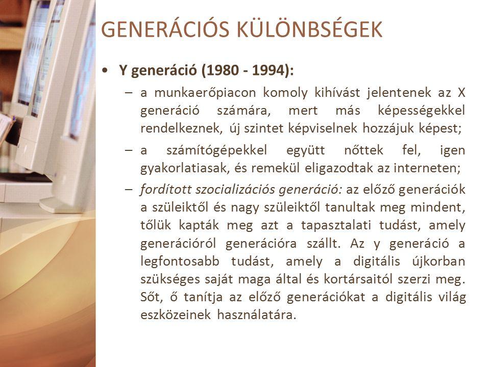 Y generáció (1980 - 1994): –a munkaerőpiacon komoly kihívást jelentenek az X generáció számára, mert más képességekkel rendelkeznek, új szintet képviselnek hozzájuk képest; –a számítógépekkel együtt nőttek fel, igen gyakorlatiasak, és remekül eligazodtak az interneten; –fordított szocializációs generáció: az előző generációk a szüleiktől és nagy szüleiktől tanultak meg mindent, tőlük kapták meg azt a tapasztalati tudást, amely generációról generációra szállt.