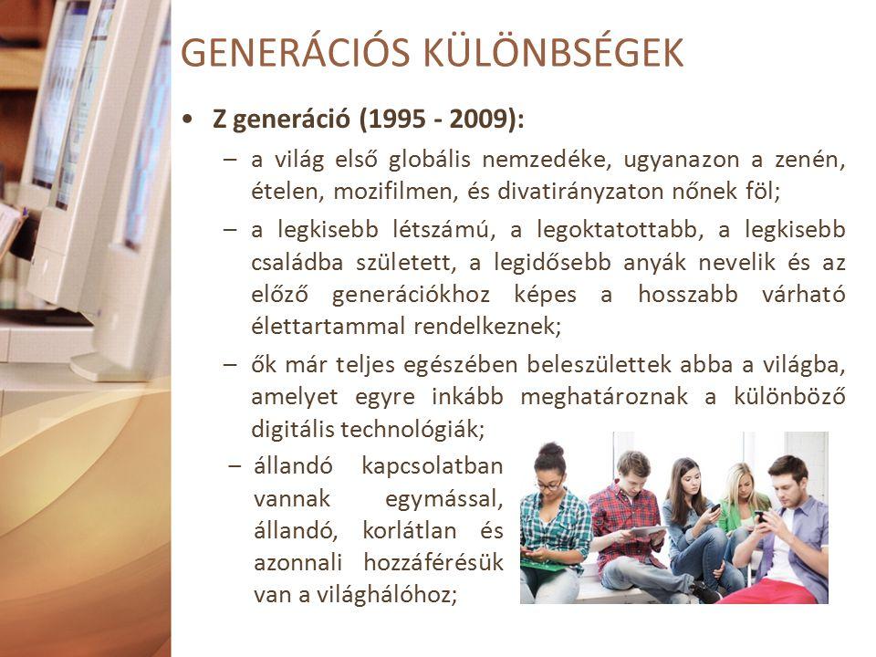 Z generáció (1995 - 2009): –a világ első globális nemzedéke, ugyanazon a zenén, ételen, mozifilmen, és divatirányzaton nőnek föl; –a legkisebb létszámú, a legoktatottabb, a legkisebb családba született, a legidősebb anyák nevelik és az előző generációkhoz képes a hosszabb várható élettartammal rendelkeznek; –ők már teljes egészében beleszülettek abba a világba, amelyet egyre inkább meghatároznak a különböző digitális technológiák; GENERÁCIÓS KÜLÖNBSÉGEK ‒állandó kapcsolatban vannak egymással, állandó, korlátlan és azonnali hozzáférésük van a világhálóhoz;