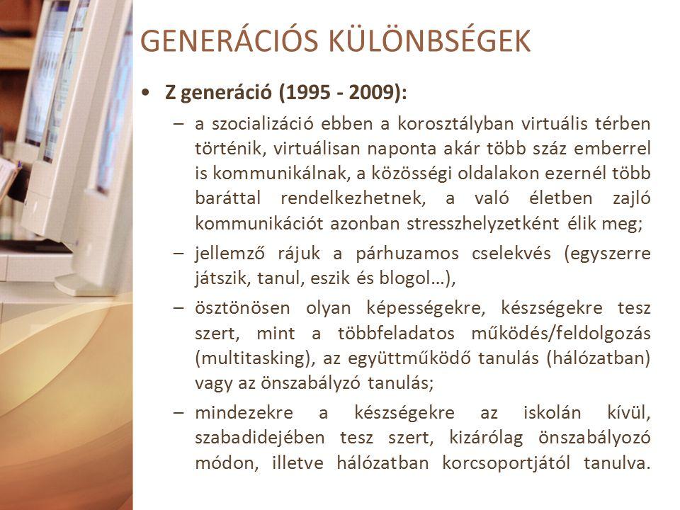 Z generáció (1995 - 2009): –a szocializáció ebben a korosztályban virtuális térben történik, virtuálisan naponta akár több száz emberrel is kommunikálnak, a közösségi oldalakon ezernél több baráttal rendelkezhetnek, a való életben zajló kommunikációt azonban stresszhelyzetként élik meg; –jellemző rájuk a párhuzamos cselekvés (egyszerre játszik, tanul, eszik és blogol…), –ösztönösen olyan képességekre, készségekre tesz szert, mint a többfeladatos működés/feldolgozás (multitasking), az együttműködő tanulás (hálózatban) vagy az önszabályzó tanulás; –mindezekre a készségekre az iskolán kívül, szabadidejében tesz szert, kizárólag önszabályozó módon, illetve hálózatban korcsoportjától tanulva.