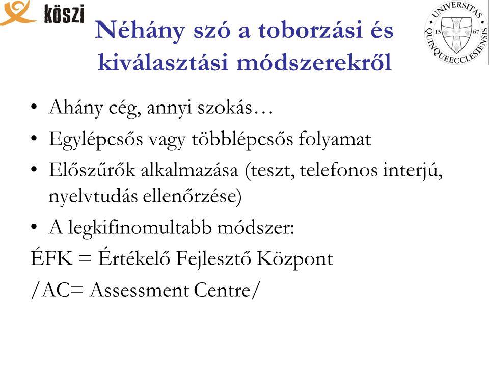 Néhány szó a toborzási és kiválasztási módszerekről Ahány cég, annyi szokás… Egylépcsős vagy többlépcsős folyamat Előszűrők alkalmazása (teszt, telefonos interjú, nyelvtudás ellenőrzése) A legkifinomultabb módszer: ÉFK = Értékelő Fejlesztő Központ /AC= Assessment Centre/