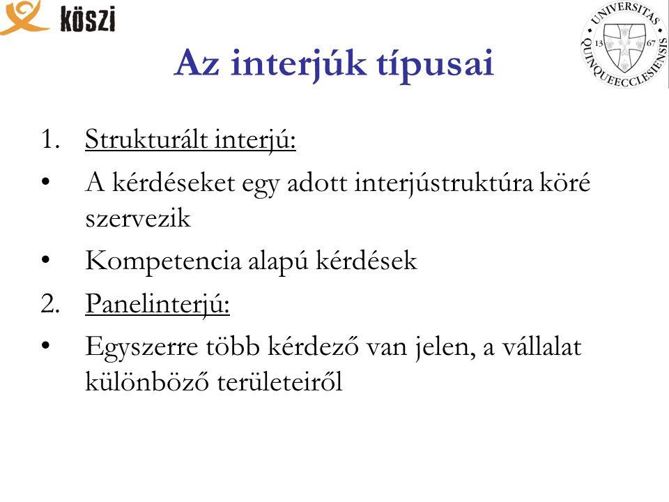 Az interjúk típusai 1.Strukturált interjú: A kérdéseket egy adott interjústruktúra köré szervezik Kompetencia alapú kérdések 2.Panelinterjú: Egyszerre több kérdező van jelen, a vállalat különböző területeiről