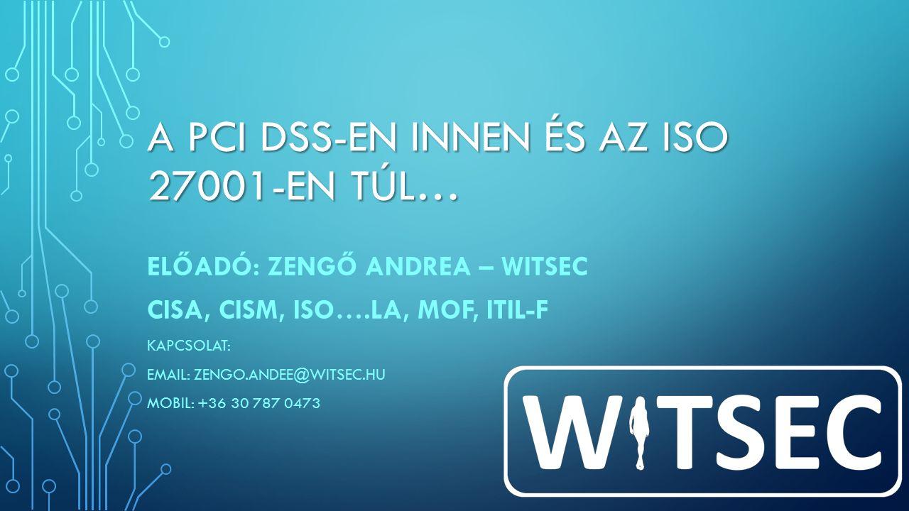 A PCI DSS-EN INNEN ÉS AZ ISO 27001-EN TÚL… ELŐADÓ: ZENGŐ ANDREA – WITSEC CISA, CISM, ISO….LA, MOF, ITIL-F KAPCSOLAT: EMAIL: ZENGO.ANDEE@WITSEC.HU MOBIL: +36 30 787 0473