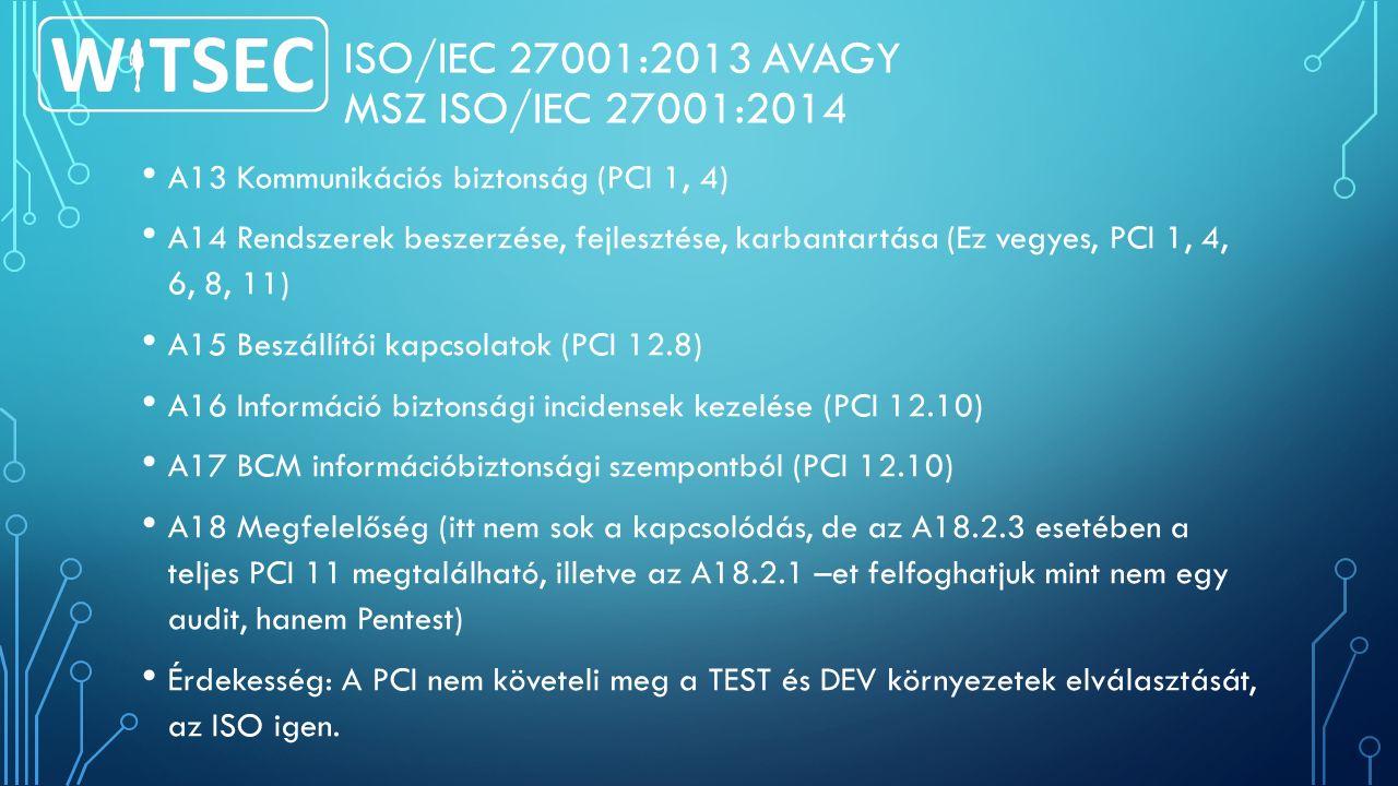 ISO/IEC 27001:2013 AVAGY MSZ ISO/IEC 27001:2014 A13 Kommunikációs biztonság (PCI 1, 4) A14 Rendszerek beszerzése, fejlesztése, karbantartása (Ez vegyes, PCI 1, 4, 6, 8, 11) A15 Beszállítói kapcsolatok (PCI 12.8) A16 Információ biztonsági incidensek kezelése (PCI 12.10) A17 BCM információbiztonsági szempontból (PCI 12.10) A18 Megfelelőség (itt nem sok a kapcsolódás, de az A18.2.3 esetében a teljes PCI 11 megtalálható, illetve az A18.2.1 –et felfoghatjuk mint nem egy audit, hanem Pentest) Érdekesség: A PCI nem követeli meg a TEST és DEV környezetek elválasztását, az ISO igen.