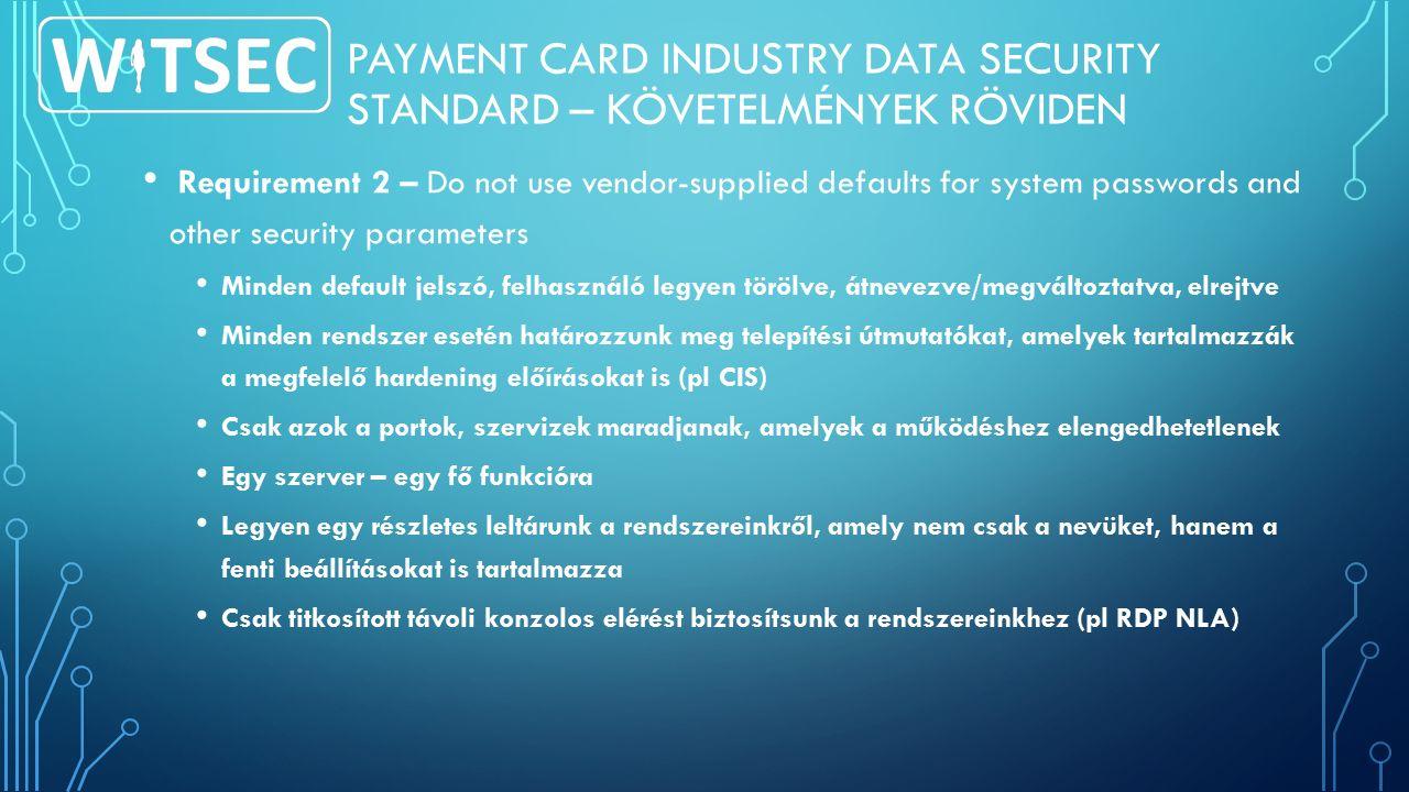 PAYMENT CARD INDUSTRY DATA SECURITY STANDARD – KÖVETELMÉNYEK RÖVIDEN Requirement 2 – Do not use vendor-supplied defaults for system passwords and other security parameters Minden default jelszó, felhasználó legyen törölve, átnevezve/megváltoztatva, elrejtve Minden rendszer esetén határozzunk meg telepítési útmutatókat, amelyek tartalmazzák a megfelelő hardening előírásokat is (pl CIS) Csak azok a portok, szervizek maradjanak, amelyek a működéshez elengedhetetlenek Egy szerver – egy fő funkcióra Legyen egy részletes leltárunk a rendszereinkről, amely nem csak a nevüket, hanem a fenti beállításokat is tartalmazza Csak titkosított távoli konzolos elérést biztosítsunk a rendszereinkhez (pl RDP NLA)