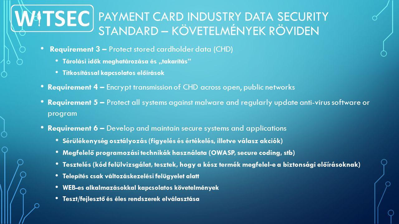 """PAYMENT CARD INDUSTRY DATA SECURITY STANDARD – KÖVETELMÉNYEK RÖVIDEN Requirement 3 – Protect stored cardholder data (CHD) Tárolási idők meghatározása és """"takarítás Titkosítással kapcsolatos előírások Requirement 4 – Encrypt transmission of CHD across open, public networks Requirement 5 – Protect all systems against malware and regularly update anti-virus software or program Requirement 6 – Develop and maintain secure systems and applications Sérülékenység osztályozás (figyelés és értékelés, illetve válasz akciók) Megfelelő programozási technikák használata (OWASP, secure coding, stb) Tesztelés (kód felülvizsgálat, tesztek, hogy a kész termék megfelel-e a biztonsági előírásoknak) Telepítés csak változáskezelési felügyelet alatt WEB-es alkalmazásokkal kapcsolatos követelmények Teszt/fejlesztő és éles rendszerek elválasztása"""